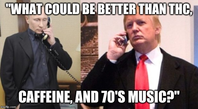 "Trump Putin phone call | ""WHAT COULD BE BETTER THAN THC, CAFFEINE, AND 70'S MUSIC?"" 
