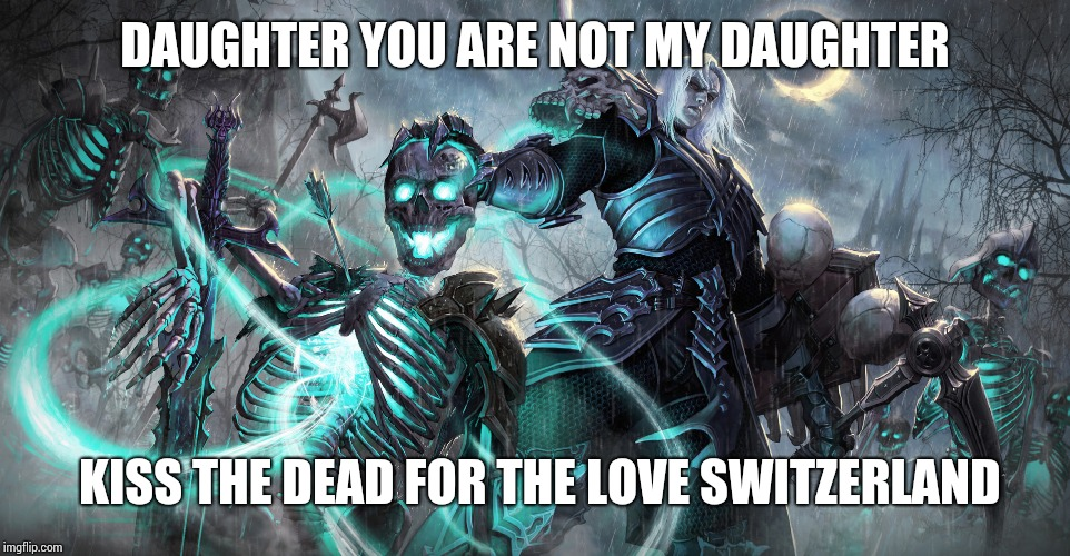 Diablo Necromancer | DAUGHTER YOU ARE NOT MY DAUGHTER KISS THE DEAD FOR THE LOVE SWITZERLAND | image tagged in diablo necromancer | made w/ Imgflip meme maker