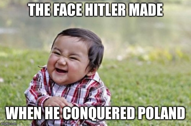 Evil Toddler Meme |  THE FACE HITLER MADE; WHEN HE CONQUERED POLAND | image tagged in memes,evil toddler | made w/ Imgflip meme maker