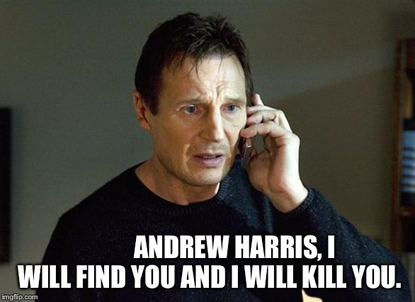 Liam Neeson Taken 2 Meme | ANDREW HARRIS, I WILL FIND YOU AND I WILL KILL YOU. | image tagged in memes,liam neeson taken 2 | made w/ Imgflip meme maker