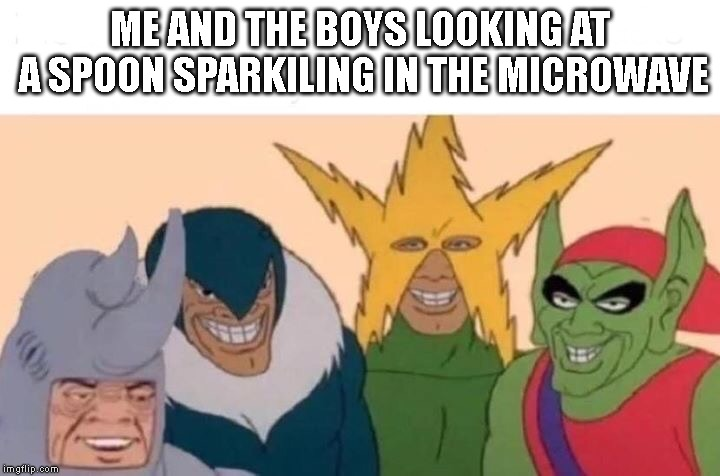 Me And The Boys Meme | ME AND THE BOYS LOOKING AT A SPOON SPARKILING IN THE MICROWAVE | image tagged in me and the boys | made w/ Imgflip meme maker