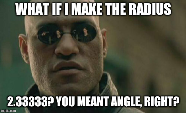 Matrix Morpheus Meme | WHAT IF I MAKE THE RADIUS 2.33333? YOU MEANT ANGLE, RIGHT? | image tagged in memes,matrix morpheus | made w/ Imgflip meme maker