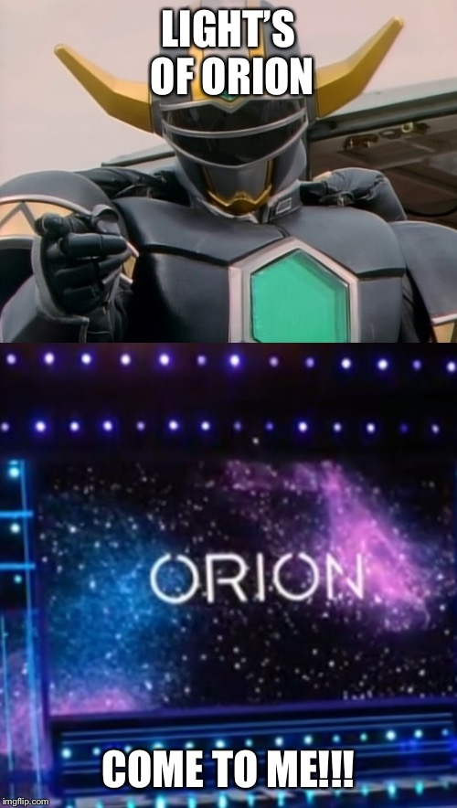 Light's of Orion Come to me | LIGHT'S OF ORION COME TO ME!!! | image tagged in power rangers,bethesda | made w/ Imgflip meme maker