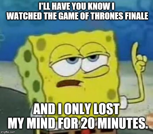 I'll Have You Know Spongebob |  I'LL HAVE YOU KNOW I WATCHED THE GAME OF THRONES FINALE; AND I ONLY LOST MY MIND FOR 20 MINUTES. | image tagged in memes,ill have you know spongebob | made w/ Imgflip meme maker