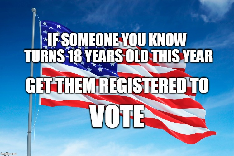 IF SOMEONE YOU KNOW TURNS 18 YEARS OLD THIS YEAR VOTE GET THEM REGISTERED TO | image tagged in voting | made w/ Imgflip meme maker