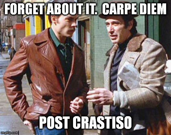 Donnie brasco a friend of mine | FORGET ABOUT IT.  CARPE DIEM POST CRASTISO | image tagged in donnie brasco a friend of mine | made w/ Imgflip meme maker