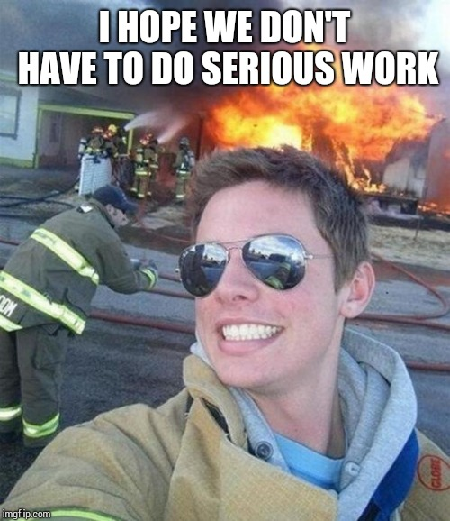 douchebag firefighter  | I HOPE WE DON'T HAVE TO DO SERIOUS WORK | image tagged in douchebag firefighter | made w/ Imgflip meme maker