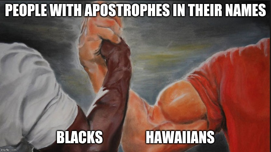 Black White Arms | PEOPLE WITH APOSTROPHES IN THEIR NAMES BLACKS                HAWAIIANS | image tagged in black white arms,AdviceAnimals | made w/ Imgflip meme maker