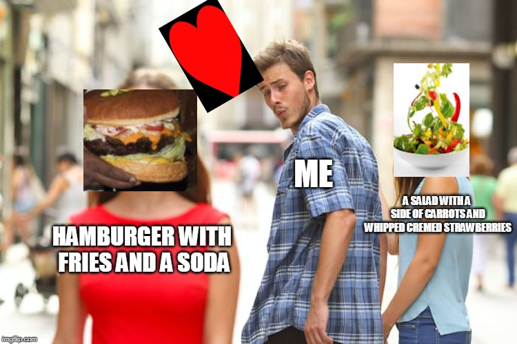 Distracted Boyfriend | HAMBURGER WITH FRIES AND A SODA ME A SALAD WITH A SIDE OF CARROTS AND WHIPPED CREMED STRAWBERRIES | image tagged in memes,distracted boyfriend | made w/ Imgflip meme maker