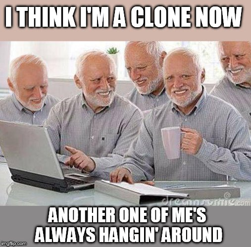 Me, myself, and I. | I THINK I'M A CLONE NOW ANOTHER ONE OF ME'S ALWAYS HANGIN' AROUND | image tagged in creepy uncle bob and his four clones | made w/ Imgflip meme maker