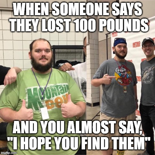"Has anyone seen my fat? | WHEN SOMEONE SAYS THEY LOST 100 POUNDS AND YOU ALMOST SAY, ""I HOPE YOU FIND THEM"" 