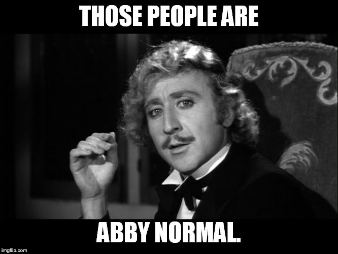 If you cannot get a real job, become a politician.. | THOSE PEOPLE ARE ABBY NORMAL. | image tagged in dr frankenstein | made w/ Imgflip meme maker