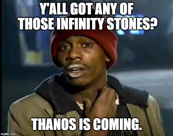 Thanos is coming! | Y'ALL GOT ANY OF THOSE INFINITY STONES? THANOS IS COMING. | image tagged in memes,y'all got any more of that | made w/ Imgflip meme maker