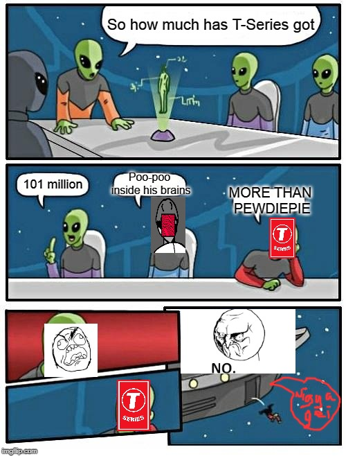 Alien Meeting Suggestion | So how much has T-Series got 101 million Poo-poo inside his brains MORE THAN PEWDIEPIE | image tagged in memes,alien meeting suggestion | made w/ Imgflip meme maker