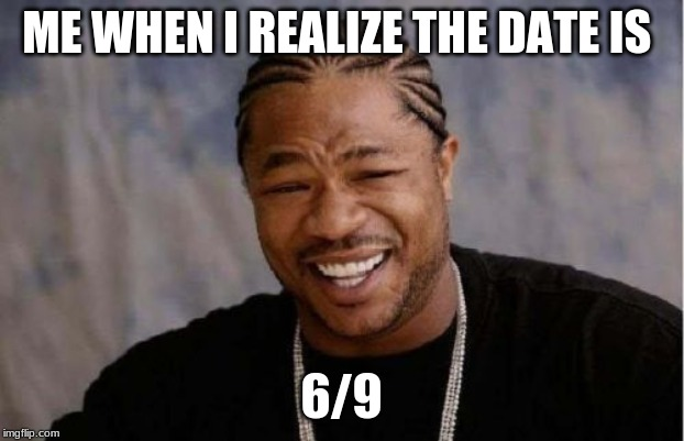 Yo Dawg Heard You Meme | ME WHEN I REALIZE THE DATE IS 6/9 | image tagged in memes,yo dawg heard you,funny,lol,badjokes | made w/ Imgflip meme maker