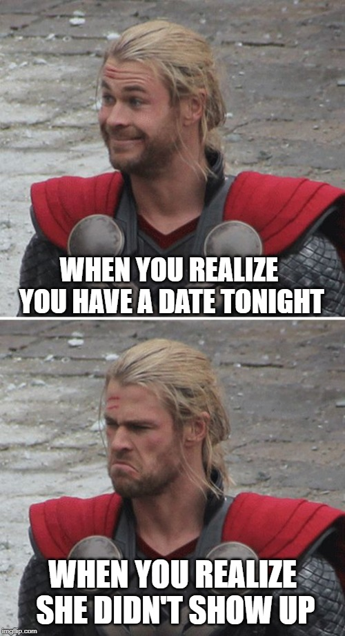 Thor happy then sad | WHEN YOU REALIZE YOU HAVE A DATE TONIGHT WHEN YOU REALIZE SHE DIDN'T SHOW UP | image tagged in thor happy then sad | made w/ Imgflip meme maker