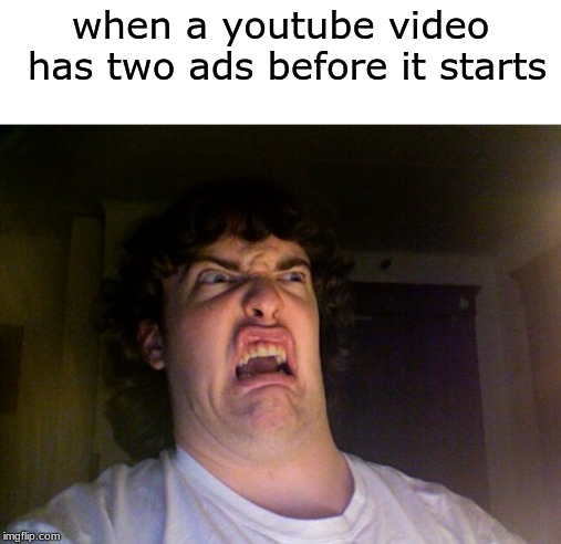 As if 1 wasn't enough... | when a youtube video has two ads before it starts | image tagged in memes,oh no,youtube,ads,video | made w/ Imgflip meme maker