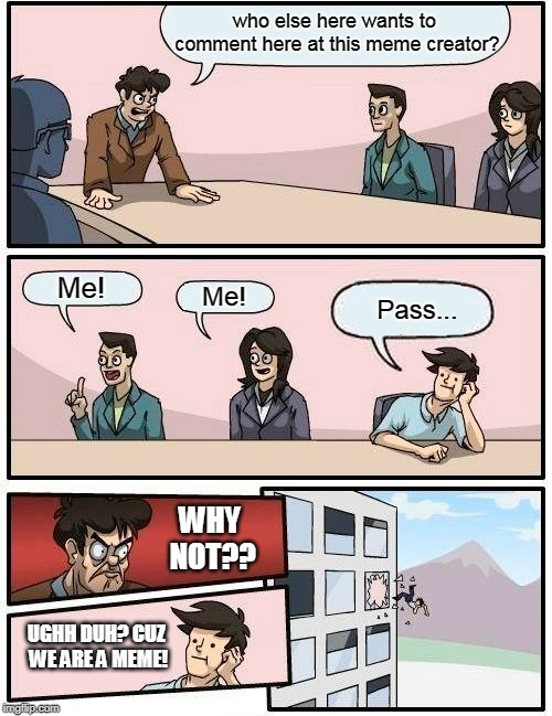 Boardroom Meeting Suggestion Meme | who else here wants to comment here at this meme creator? Me! Me! Pass... WHY NOT?? UGHH DUH? CUZ WE ARE A MEME! | image tagged in memes,boardroom meeting suggestion | made w/ Imgflip meme maker