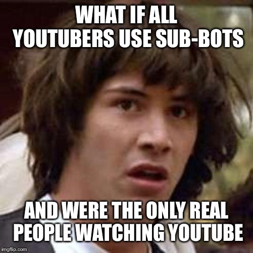 Sub-Bots | WHAT IF ALL YOUTUBERS USE SUB-BOTS AND WERE THE ONLY REAL PEOPLE WATCHING YOUTUBE | image tagged in memes,conspiracy keanu | made w/ Imgflip meme maker