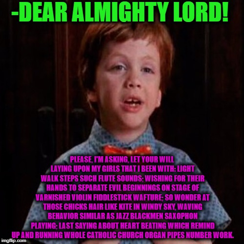 -Just nice moral growing young man. | -DEAR ALMIGHTY LORD! PLEASE, I'M ASKING, LET YOUR WILL LAYING UPON MY GIRLS THAT I BEEN WITH: LIGHT WALK STEPS SUCH FLUTE SOUNDS; WISHING FO | image tagged in dear god,proud,afraid to ask andy,let it grow,please,bedtime story | made w/ Imgflip meme maker