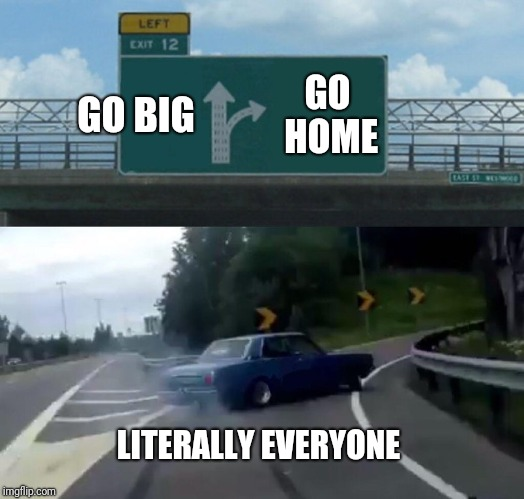 "Even if they say ""go big"", in their head it's ""I just wanna go home"" 