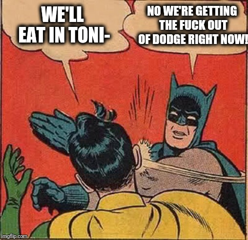 Batman Slapping Robin Meme | WE'LL EAT IN TONI- NO WE'RE GETTING THE F**K OUT OF DODGE RIGHT NOW! | image tagged in memes,batman slapping robin | made w/ Imgflip meme maker