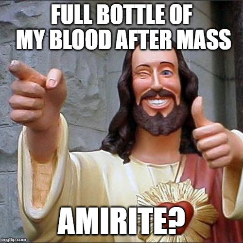 Some people drink on Sundays | FULL BOTTLE OF MY BLOOD AFTER MASS AMIRITE? | image tagged in memes,buddy christ,blood,sacrament,wine | made w/ Imgflip meme maker