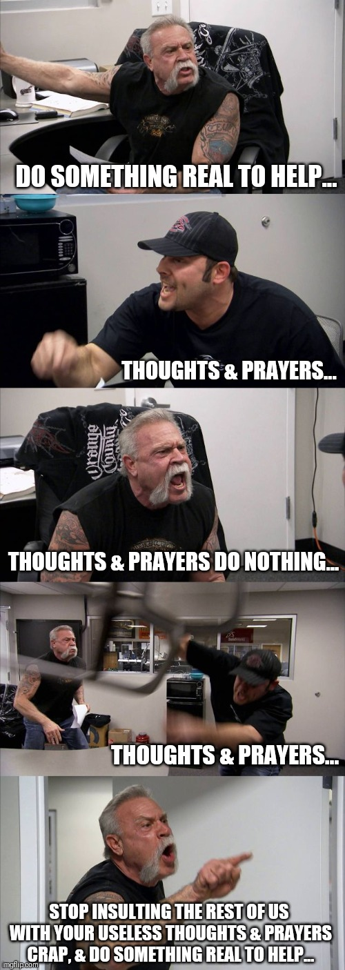 American Chopper Argument Meme | DO SOMETHING REAL TO HELP... THOUGHTS & PRAYERS... THOUGHTS & PRAYERS DO NOTHING... THOUGHTS & PRAYERS... STOP INSULTING THE REST OF US WITH | image tagged in memes,american chopper argument,thoughts and prayers | made w/ Imgflip meme maker