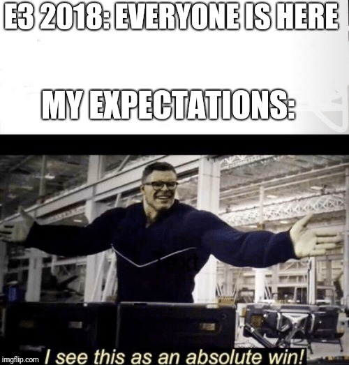 E3 2018: EVERYONE IS HERE MY EXPECTATIONS: | image tagged in i see this as an absolute win | made w/ Imgflip meme maker