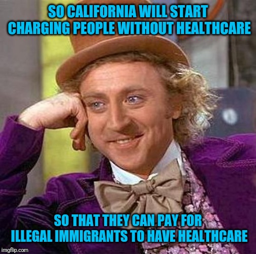 Creepy Condescending Wonka |  SO CALIFORNIA WILL START CHARGING PEOPLE WITHOUT HEALTHCARE; SO THAT THEY CAN PAY FOR ILLEGAL IMMIGRANTS TO HAVE HEALTHCARE | image tagged in memes,creepy condescending wonka | made w/ Imgflip meme maker