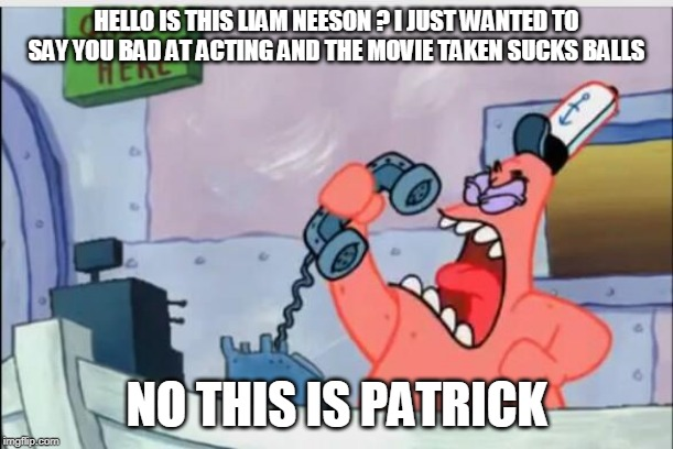 NO THIS IS LIAM | HELLO IS THIS LIAM NEESON ? I JUST WANTED TO SAY YOU BAD AT ACTING AND THE MOVIE TAKEN SUCKS BALLS NO THIS IS PATRICK | image tagged in no this is patrick | made w/ Imgflip meme maker