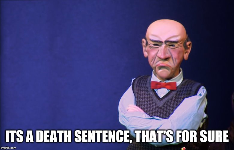 Jeff Dunham Walter | ITS A DEATH SENTENCE, THAT'S FOR SURE | image tagged in jeff dunham walter | made w/ Imgflip meme maker
