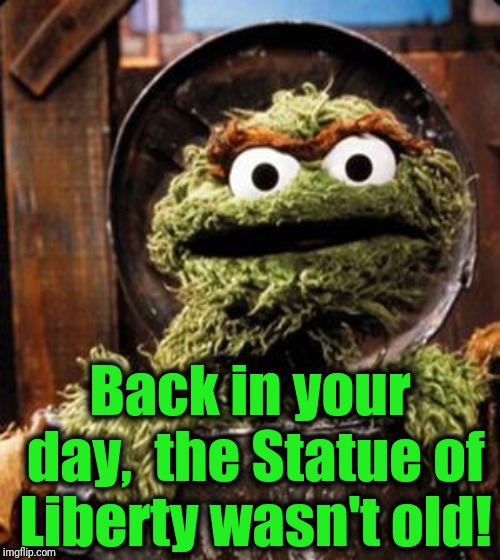 Oscar the Grouch | Back in your day,  the Statue of Liberty wasn't old! | image tagged in oscar the grouch | made w/ Imgflip meme maker