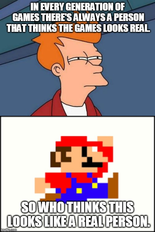 Old games don't look real | IN EVERY GENERATION OF GAMES THERE'S ALWAYS A PERSON THAT THINKS THE GAMES LOOKS REAL. SO WHO THINKS THIS LOOKS LIKE A REAL PERSON. | image tagged in memes,futurama fry,mario,old games | made w/ Imgflip meme maker