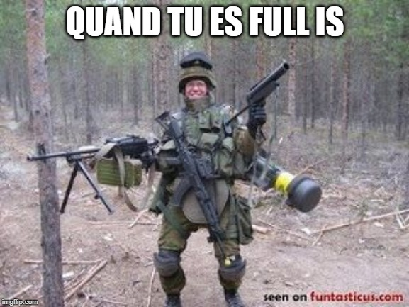 QUAND TU ES FULL IS | image tagged in soldier | made w/ Imgflip meme maker