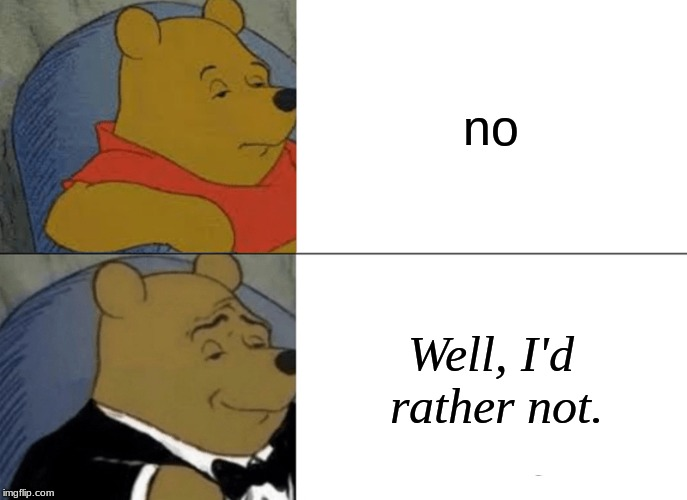 Tuxedo Winnie The Pooh Meme | no Well, I'd rather not. | image tagged in memes,tuxedo winnie the pooh | made w/ Imgflip meme maker