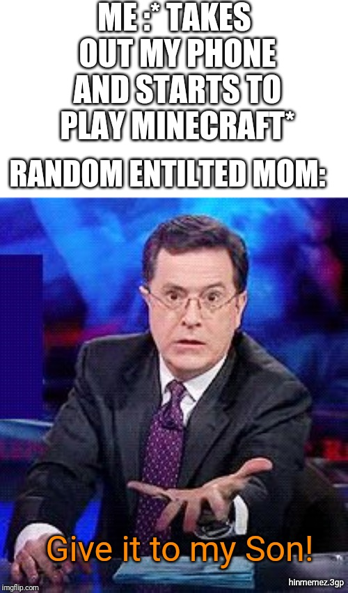 ME :* TAKES OUT MY PHONE AND STARTS TO PLAY MINECRAFT* RANDOM ENTILTED MOM: Give it to my Son! hinmemez.3gp | image tagged in give-it-to-me-now | made w/ Imgflip meme maker