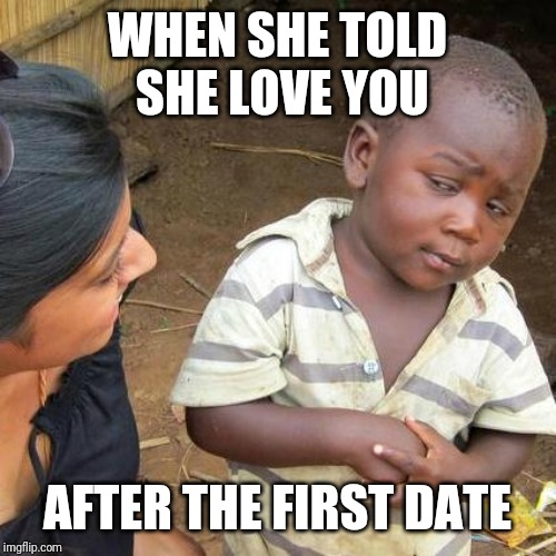 Third World Skeptical Kid Meme | WHEN SHE TOLD SHE LOVE YOU AFTER THE FIRST DATE | image tagged in memes,third world skeptical kid | made w/ Imgflip meme maker