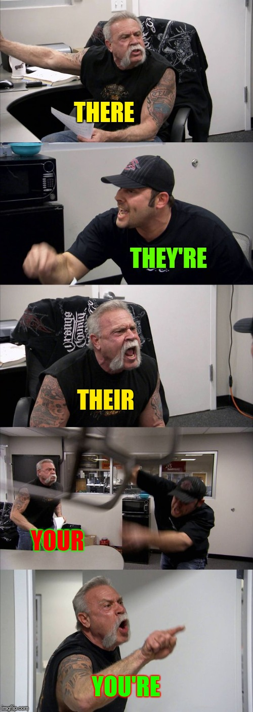 Spelling Matters!!! | THERE THEY'RE THEIR YOUR YOU'RE | image tagged in memes,american chopper argument,spelling matters,spelling error,spelling,spelling nazi | made w/ Imgflip meme maker