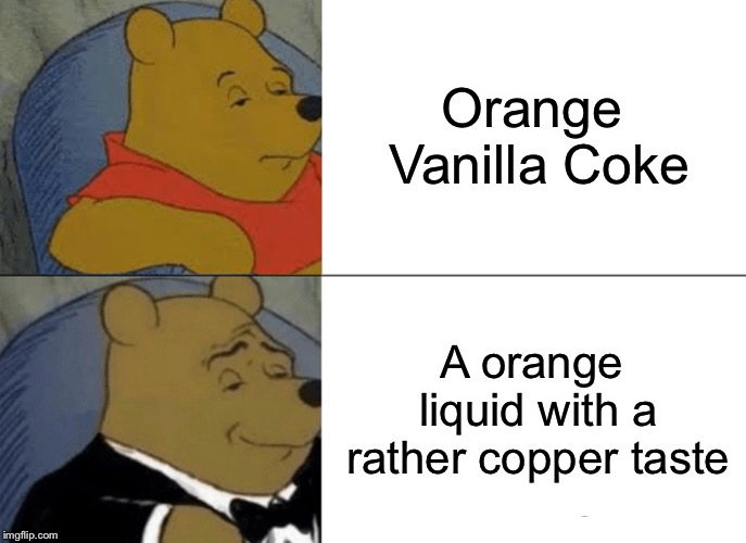 Tuxedo Winnie The Pooh Meme | Orange Vanilla Coke A orange liquid with a rather copper taste | image tagged in memes,tuxedo winnie the pooh | made w/ Imgflip meme maker