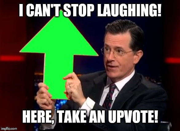 upvotes | I CAN'T STOP LAUGHING! HERE, TAKE AN UPVOTE! | image tagged in upvotes | made w/ Imgflip meme maker