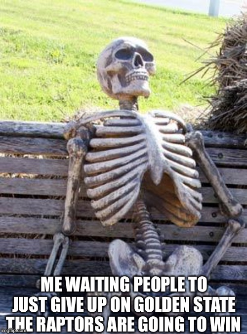 Waiting Skeleton | ME WAITING PEOPLE TO JUST GIVE UP ON GOLDEN STATE THE RAPTORS ARE GOING TO WIN | image tagged in memes,waiting skeleton | made w/ Imgflip meme maker