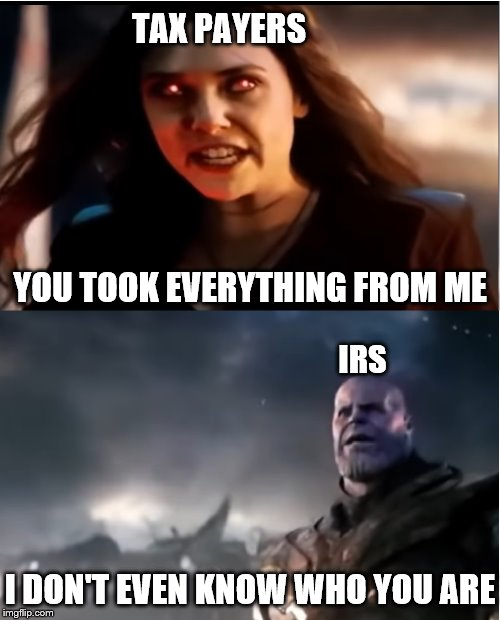 Thanos I don't even know who you are | YOU TOOK EVERYTHING FROM ME TAX PAYERS IRS I DON'T EVEN KNOW WHO YOU ARE | image tagged in thanos i don't even know who you are | made w/ Imgflip meme maker