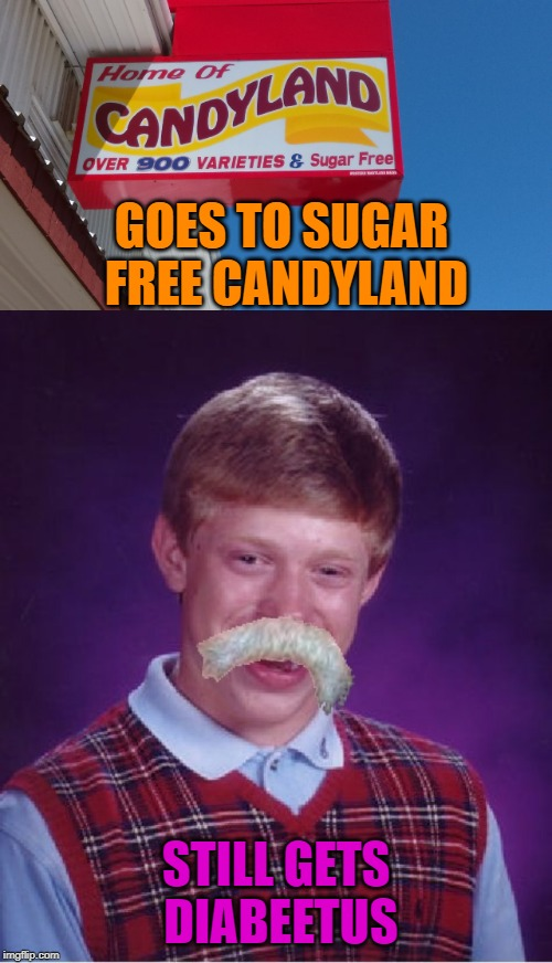 The mustache was his first symptom! | GOES TO SUGAR FREE CANDYLAND STILL GETS DIABEETUS | image tagged in candyland,nixieknox,memes,bad luck brian | made w/ Imgflip meme maker