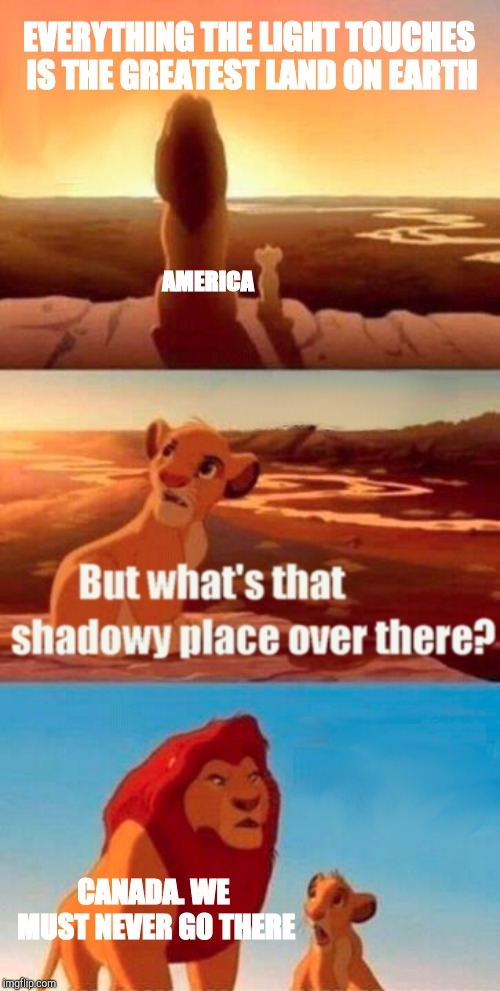 Simba Shadowy Place Meme | EVERYTHING THE LIGHT TOUCHES IS THE GREATEST LAND ON EARTH CANADA. WE MUST NEVER GO THERE AMERICA | image tagged in memes,simba shadowy place | made w/ Imgflip meme maker