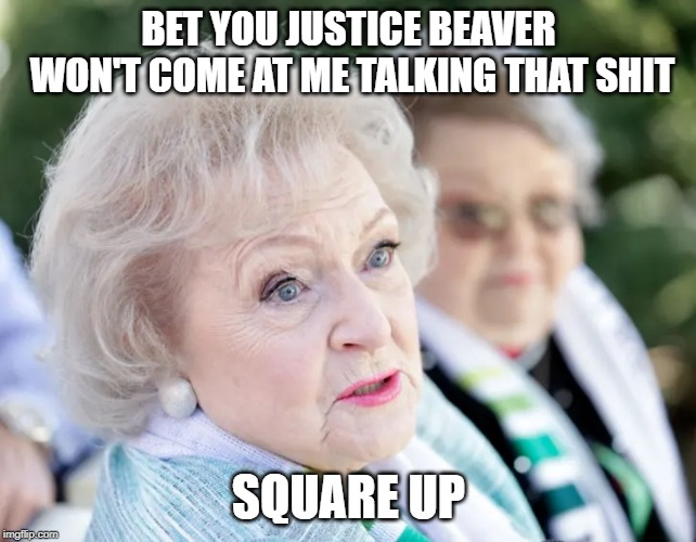 Betty White Vs Justin Bieber 2019 | BET YOU JUSTICE BEAVER WON'T COME AT ME TALKING THAT SHIT SQUARE UP | image tagged in justin bieber,betty white,fight,tom cruise,twitter,maeldun81 | made w/ Imgflip meme maker