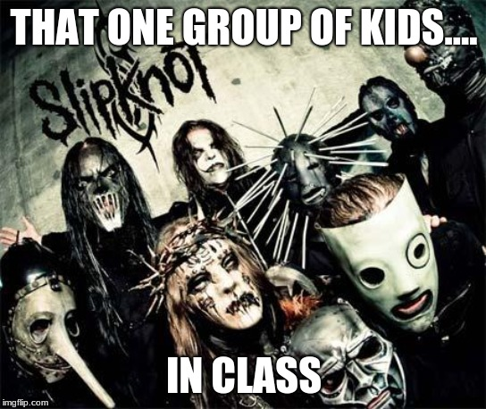 Slipknot | THAT ONE GROUP OF KIDS.... IN CLASS | image tagged in slipknot | made w/ Imgflip meme maker