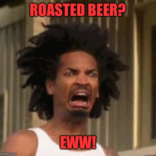 crab man eww | ROASTED BEER? EWW! | image tagged in crab man eww | made w/ Imgflip meme maker