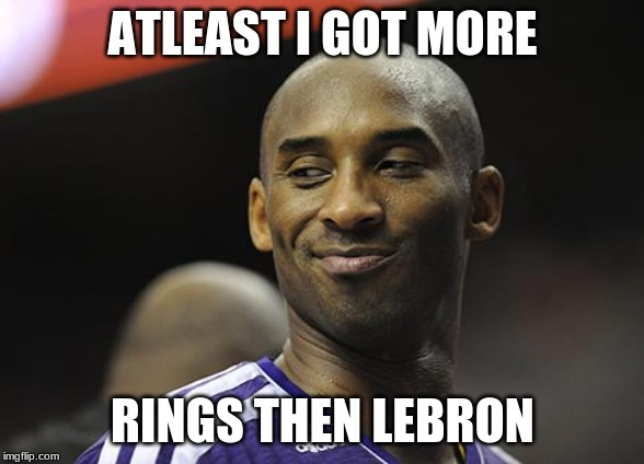 Kobe Bryant Sucks | ATLEAST I GOT MORE RINGS THEN LEBRON | image tagged in kobe bryant sucks | made w/ Imgflip meme maker