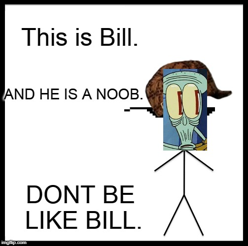 Be Like Bill | This is Bill. AND HE IS A NOOB. DONT BE LIKE BILL. | image tagged in memes,be like bill | made w/ Imgflip meme maker
